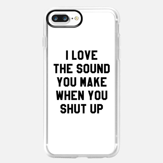 I LOVE THE SOUND YOU MAKE WHEN YOU SHUT UP -