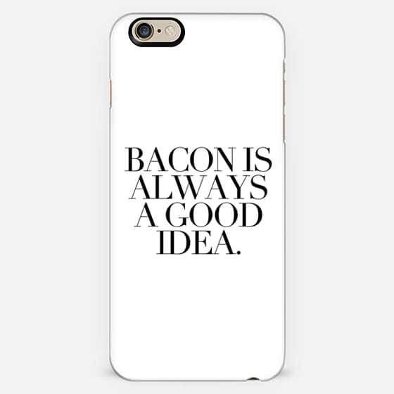 BACON IS ALWAYS A GOOD IDEA.  -