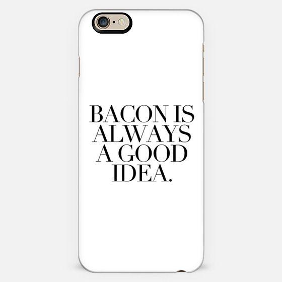 BACON IS ALWAYS A GOOD IDEA.